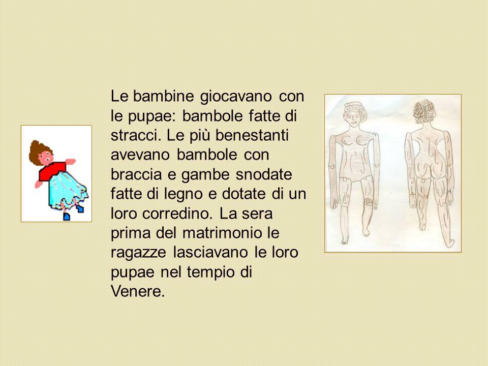 Le bambine giocavano con le pupae: bambole fatte di stracci. Le più benestanti avevano bambole con braccia e gambe snodate fatte di legno e dotate di