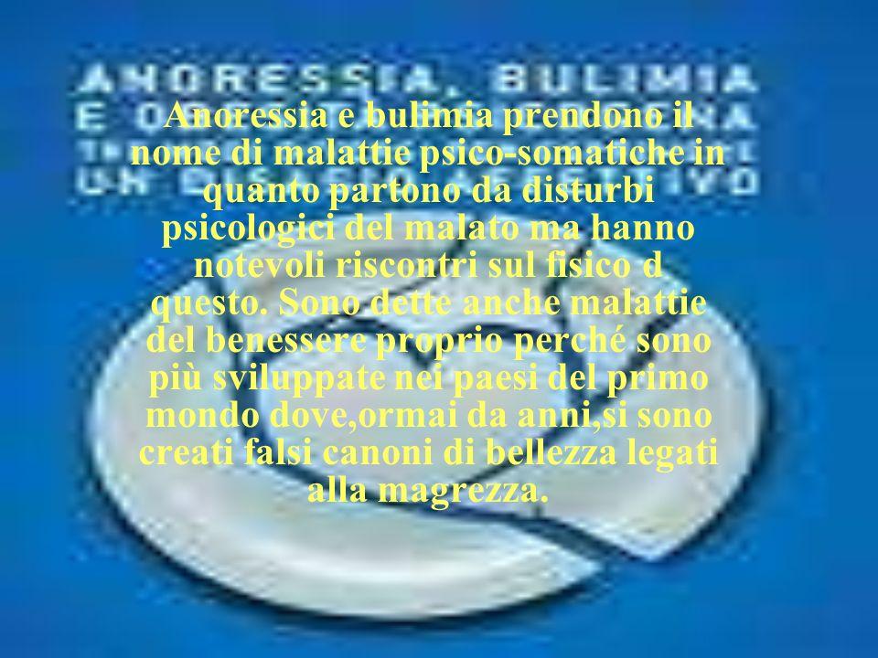 Anoressia e bulimia prendono il nome di malattie psico-somatiche in quanto partono da disturbi psicologici del malato ma hanno notevoli riscontri sul