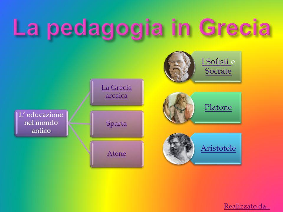 L educazione nel mondo antico La Grecia arcaica SpartaAtene I Sofisti I Sofisti e Socrate Socrate Platone Aristotele Realizzato da..