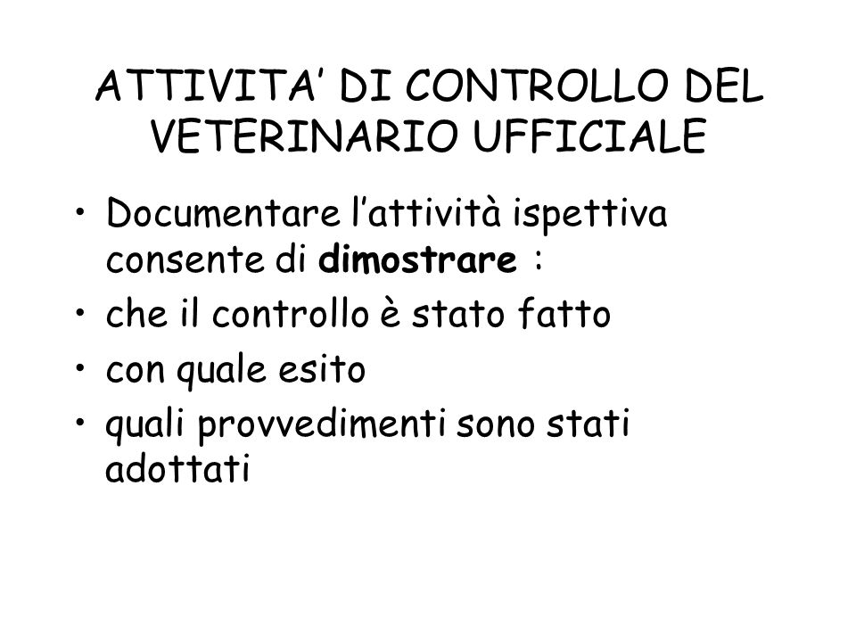 ATTIVITA DI CONTROLLO DEL VETERINARIO UFFICIALE Documentare lattività ispettiva consente di dimostrare : che il controllo è stato fatto con quale esit