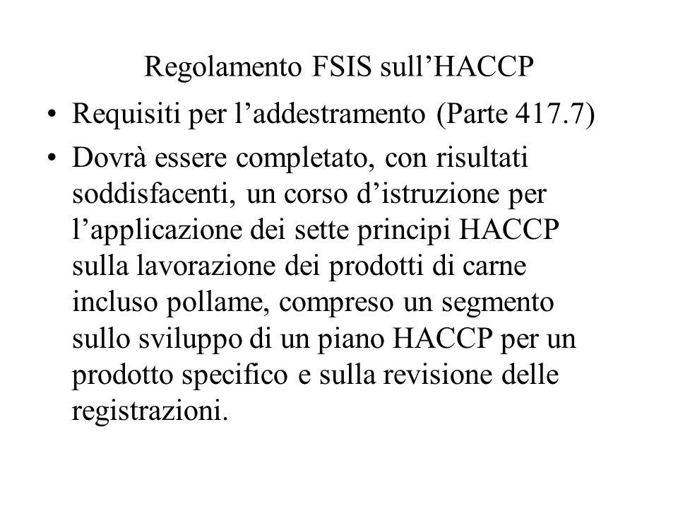 Regolamento FSIS sullHACCP Requisiti per laddestramento (Parte 417.7) Dovrà essere completato, con risultati soddisfacenti, un corso distruzione per lapplicazione dei sette principi HACCP sulla lavorazione dei prodotti di carne incluso pollame, compreso un segmento sullo sviluppo di un piano HACCP per un prodotto specifico e sulla revisione delle registrazioni.