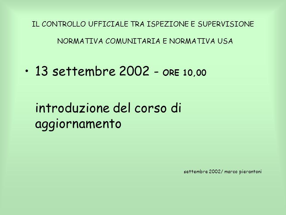 IL CONTROLLO UFFICIALE TRA ISPEZIONE E SUPERVISIONE NORMATIVA COMUNITARIA E NORMATIVA USA 13 settembre 2002 - ORE 10,00 introduzione del corso di aggi