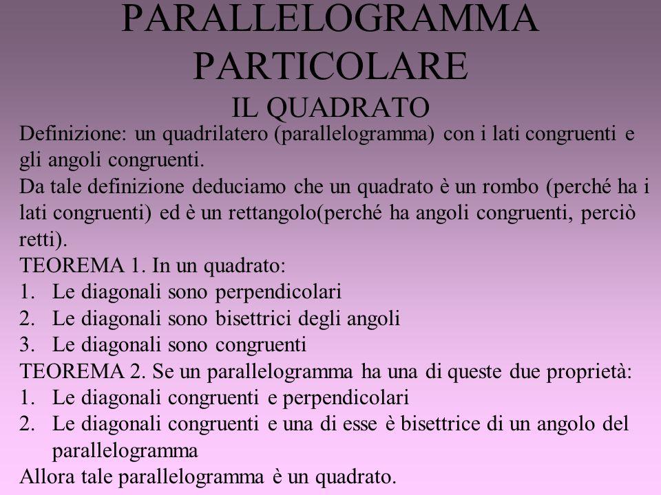 PARALLELOGRAMMA PARTICOLARE IL QUADRATO Definizione: un quadrilatero (parallelogramma) con i lati congruenti e gli angoli congruenti. Da tale definizi