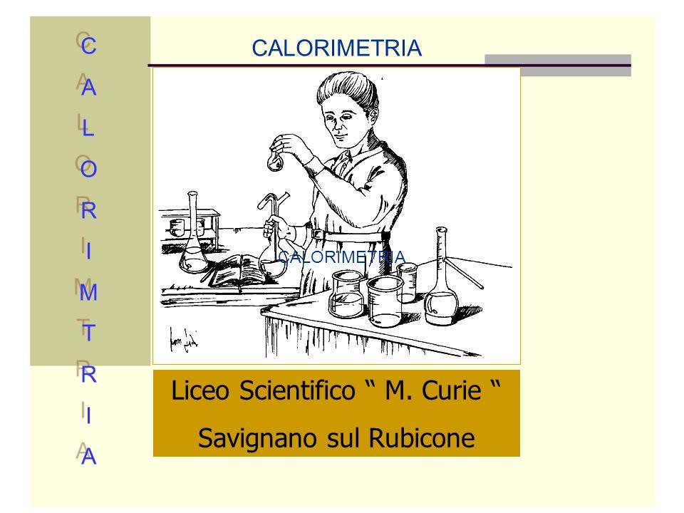 Liceo Scientifico M. Curie Savignano sul Rubicone CALORIMETRIA CALORIMTRIACALORIMTRIA CALORIMTRIACALORIMTRIA