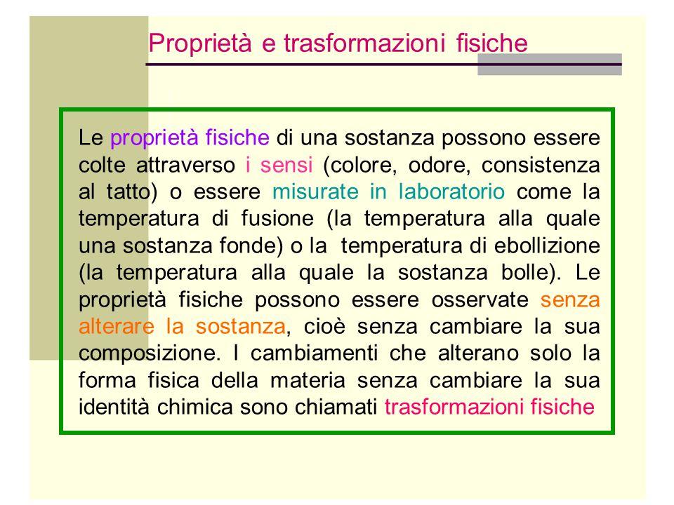 Proprietà e trasformazioni fisiche Le proprietà fisiche di una sostanza possono essere colte attraverso i sensi (colore, odore, consistenza al tatto)