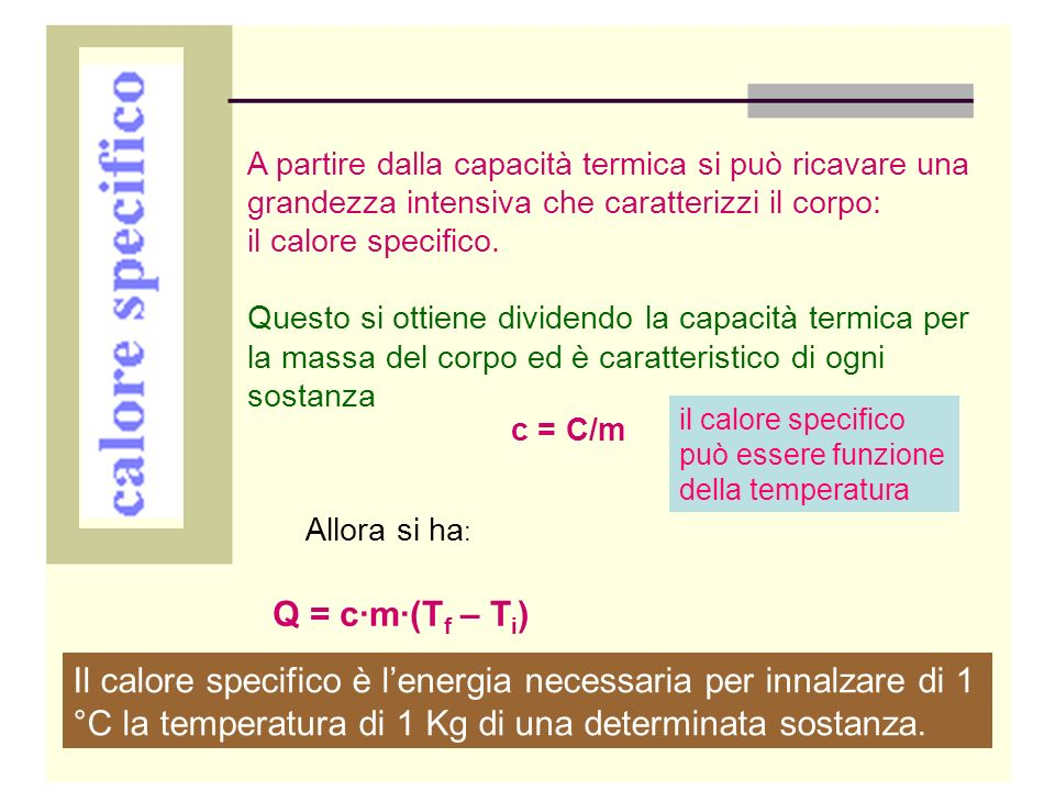 Calore specifico di alcune sostanze t = 25 °C ( T = 298 K ) t = - 173 °C ( T = 100 K ) SostanzaCalore specifico ( J· °C – 1 · Kg – 1 ) Calore specifico ( J· °C – 1 · Kg – 1 ) Alluminio908782 Argento234188 Ferro480218 Rame390255 Piombo130 Stagno226163 Zinco391264 Acqua4186 Ghiaccio2260 Alcool etilico1610 mercurio138121
