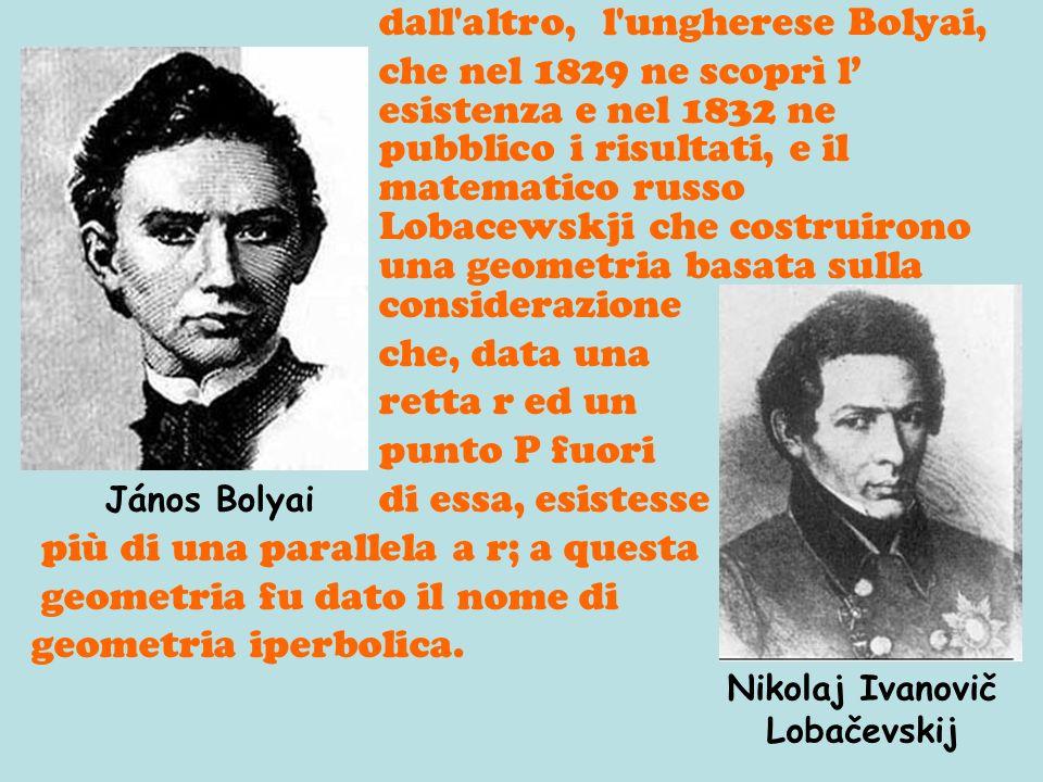 dall'altro, l'ungherese Bolyai, che nel 1829 ne scoprì l esistenza e nel 1832 ne pubblico i risultati, e il matematico russo Lobacewskji che costruiro