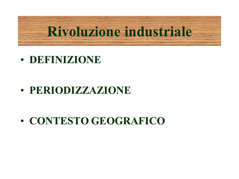 Rivoluzione industriale DEFINIZIONE PERIODIZZAZIONE CONTESTO GEOGRAFICO