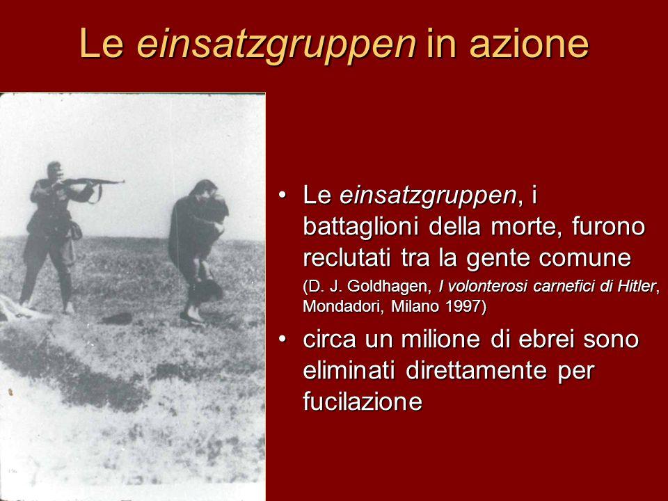 Le einsatzgruppen in azione Le einsatzgruppen, i battaglioni della morte, furono reclutati tra la gente comune (D. J. Goldhagen, I volonterosi carnefi