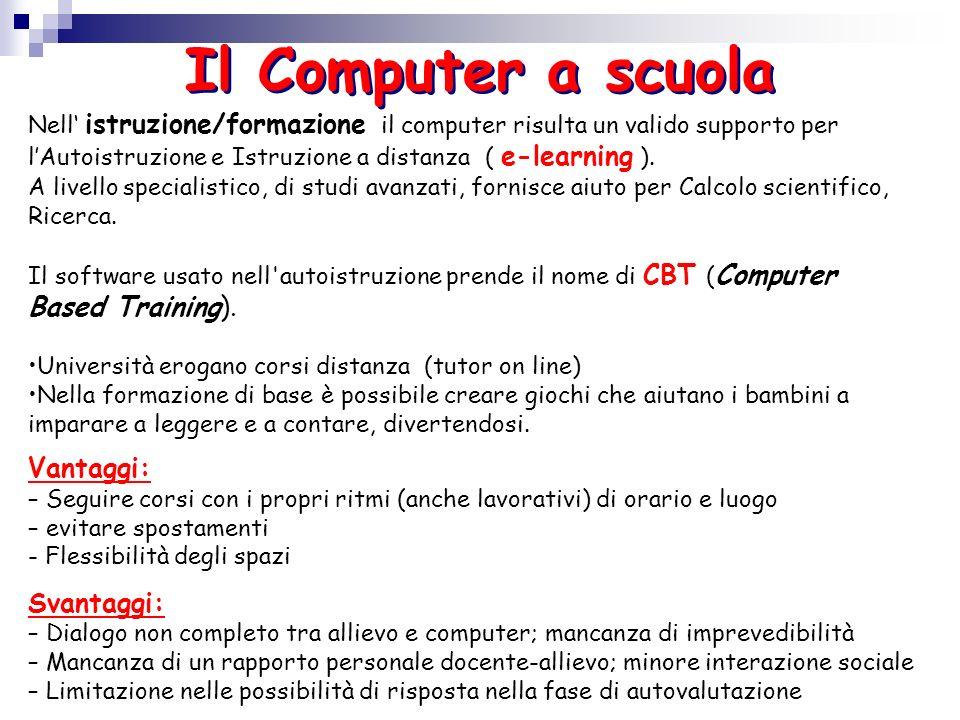 Il Computer a scuola Nell istruzione/formazione il computer risulta un valido supporto per lAutoistruzione e Istruzione a distanza ( e-learning ). A l