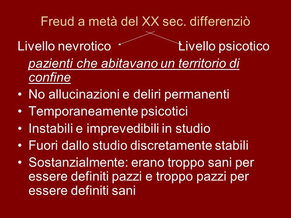 Freud a metà del XX sec. differenziò Livello nevrotico Livello psicotico pazienti che abitavano un territorio di confine No allucinazioni e deliri per