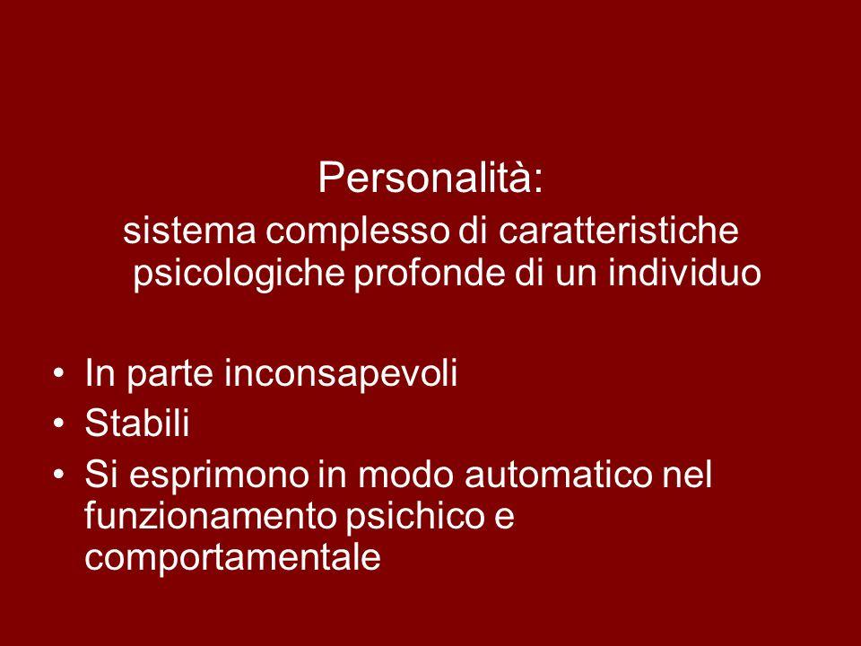 Personalità: sistema complesso di caratteristiche psicologiche profonde di un individuo In parte inconsapevoli Stabili Si esprimono in modo automatico