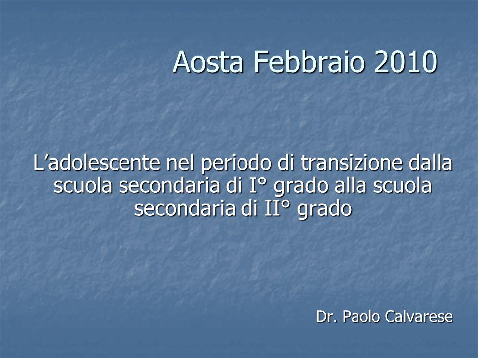 Aosta Febbraio 2010 Ladolescente nel periodo di transizione dalla scuola secondaria di I° grado alla scuola secondaria di II° grado Dr.