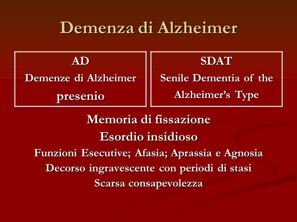 Demenza di Alzheimer AD Demenze di Alzheimer presenioSDAT Senile Dementia of the Alzheimers Type Memoria di fissazione Esordio insidioso Funzioni Esec