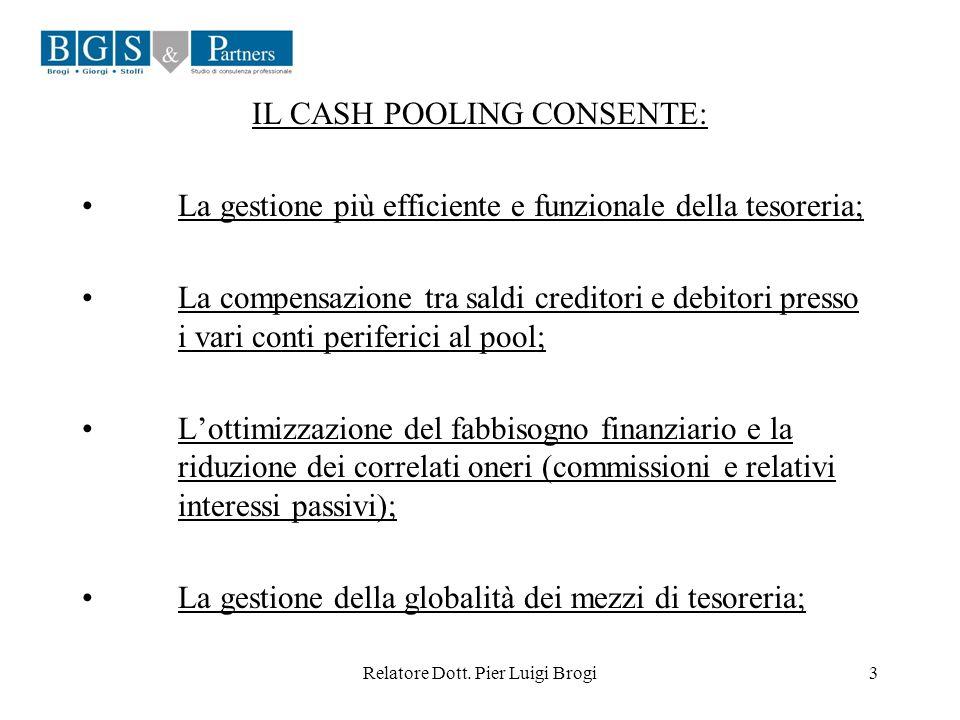 Relatore Dott. Pier Luigi Brogi3 IL CASH POOLING CONSENTE: La gestione più efficiente e funzionale della tesoreria; La compensazione tra saldi credito