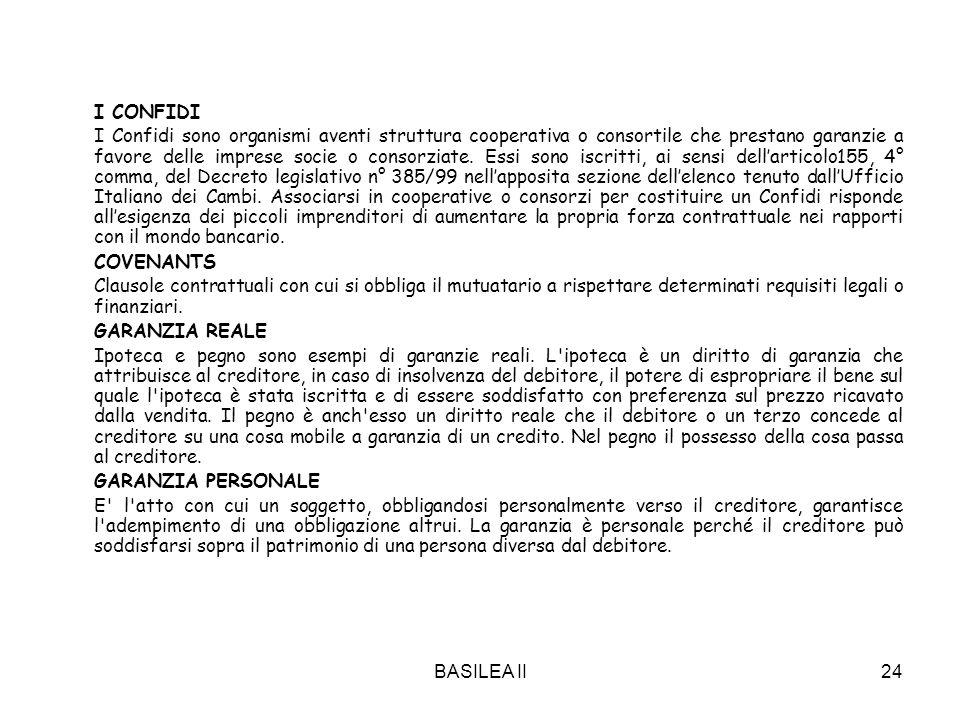 BASILEA II24 I CONFIDI I Confidi sono organismi aventi struttura cooperativa o consortile che prestano garanzie a favore delle imprese socie o consorziate.