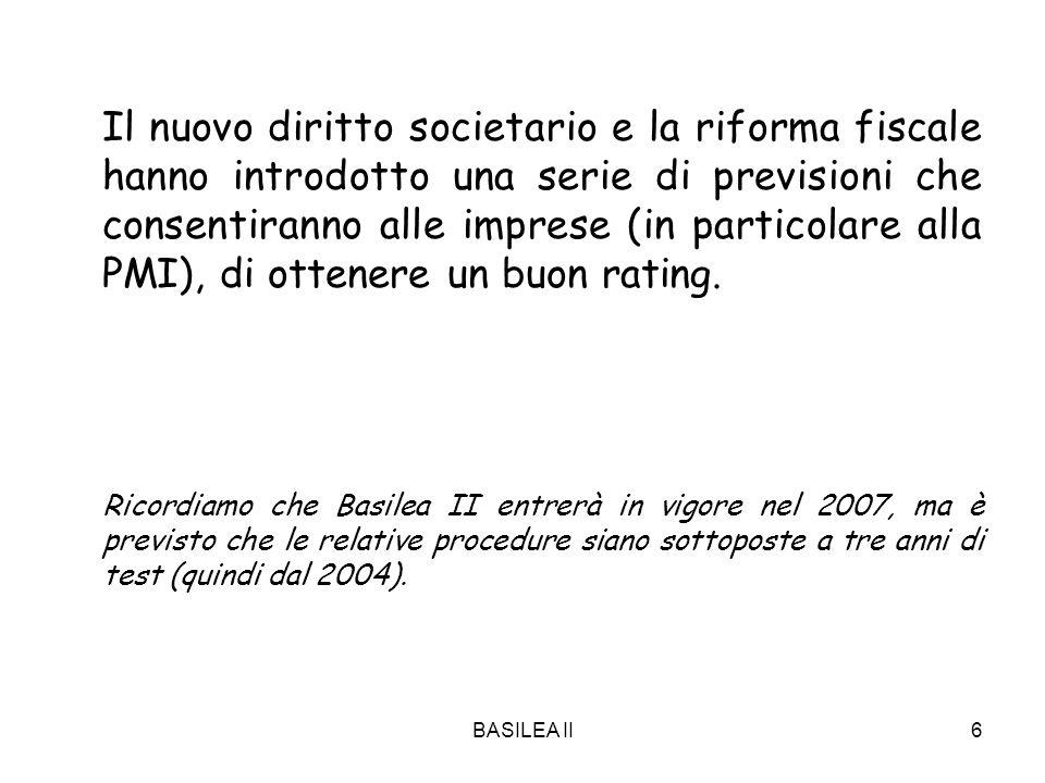 BASILEA II6 Il nuovo diritto societario e la riforma fiscale hanno introdotto una serie di previsioni che consentiranno alle imprese (in particolare alla PMI), di ottenere un buon rating.
