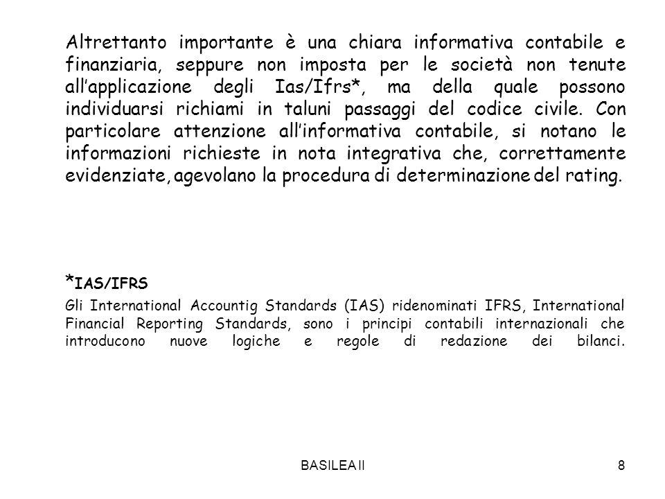 BASILEA II8 Altrettanto importante è una chiara informativa contabile e finanziaria, seppure non imposta per le società non tenute allapplicazione degli Ias/Ifrs*, ma della quale possono individuarsi richiami in taluni passaggi del codice civile.