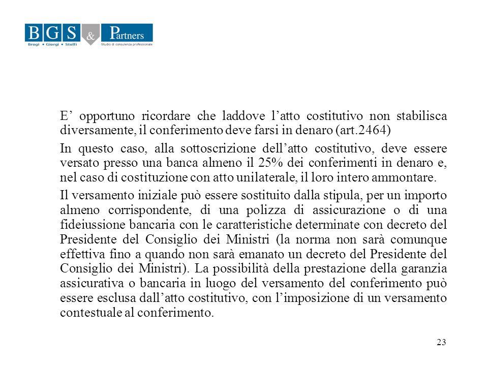 23 E opportuno ricordare che laddove latto costitutivo non stabilisca diversamente, il conferimento deve farsi in denaro (art.2464) In questo caso, al