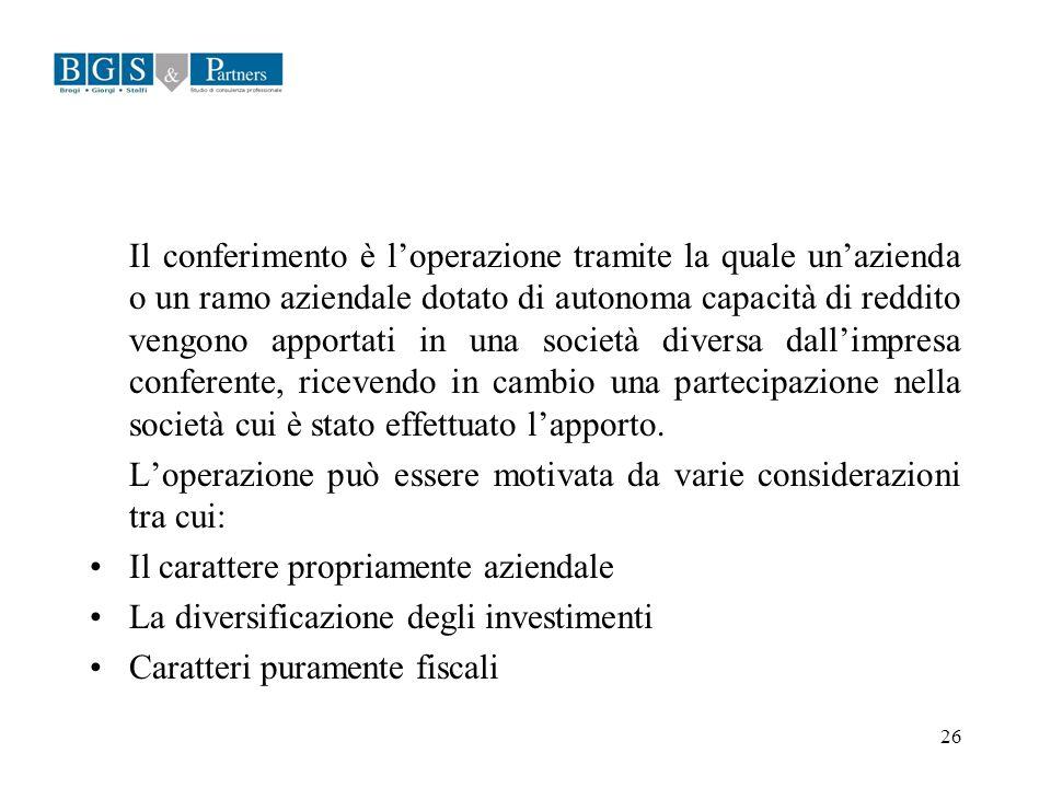 26 Il conferimento è loperazione tramite la quale unazienda o un ramo aziendale dotato di autonoma capacità di reddito vengono apportati in una societ