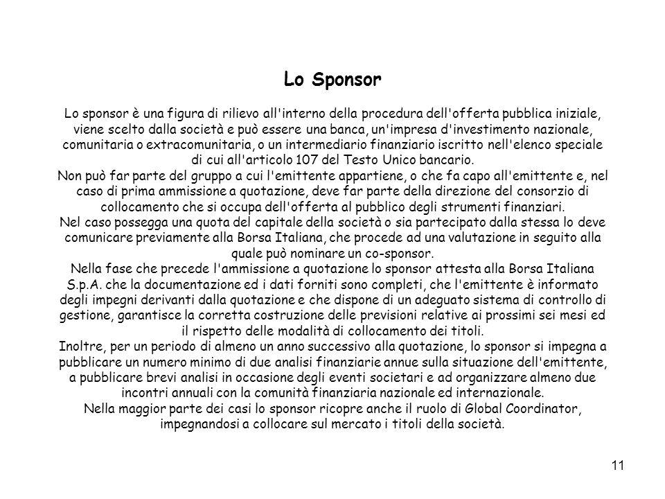 11 Lo Sponsor Lo sponsor è una figura di rilievo all'interno della procedura dell'offerta pubblica iniziale, viene scelto dalla società e può essere u