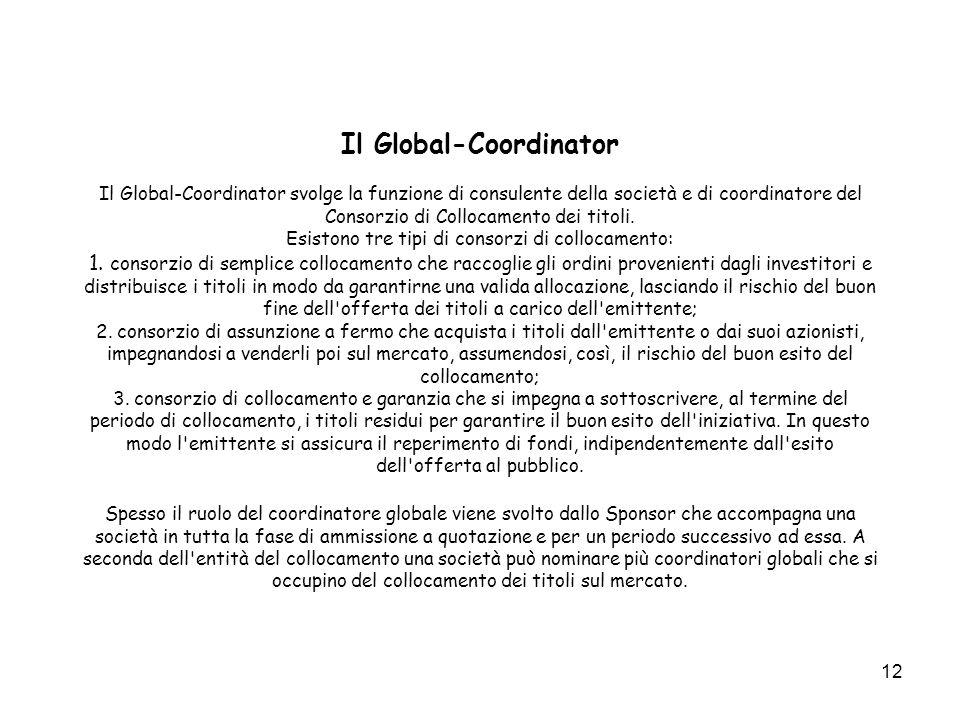 12 Il Global-Coordinator Il Global-Coordinator svolge la funzione di consulente della società e di coordinatore del Consorzio di Collocamento dei titoli.