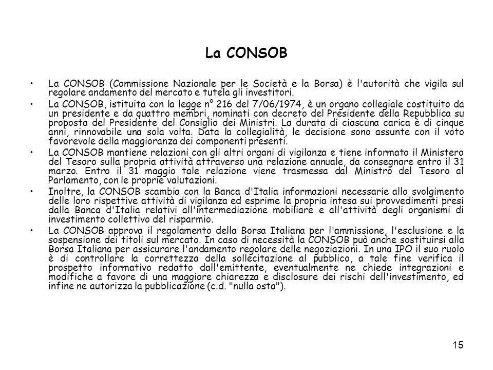 15 La CONSOB La CONSOB (Commissione Nazionale per le Società e la Borsa) è l'autorità che vigila sul regolare andamento del mercato e tutela gli inves
