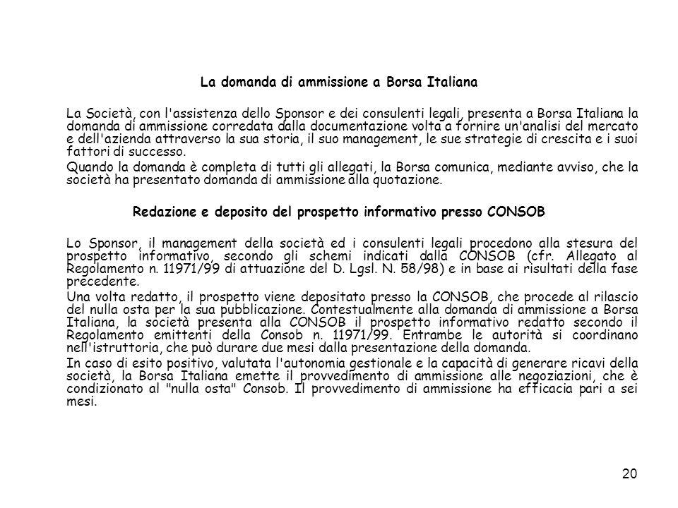 20 La domanda di ammissione a Borsa Italiana La Società, con l'assistenza dello Sponsor e dei consulenti legali, presenta a Borsa Italiana la domanda