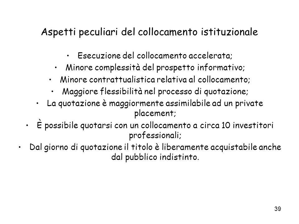 39 Aspetti peculiari del collocamento istituzionale Esecuzione del collocamento accelerata; Minore complessità del prospetto informativo; Minore contr
