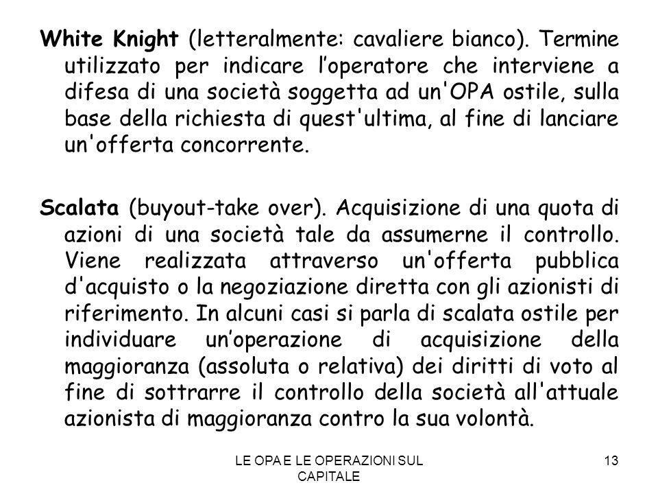 LE OPA E LE OPERAZIONI SUL CAPITALE 13 White Knight (letteralmente: cavaliere bianco). Termine utilizzato per indicare loperatore che interviene a dif