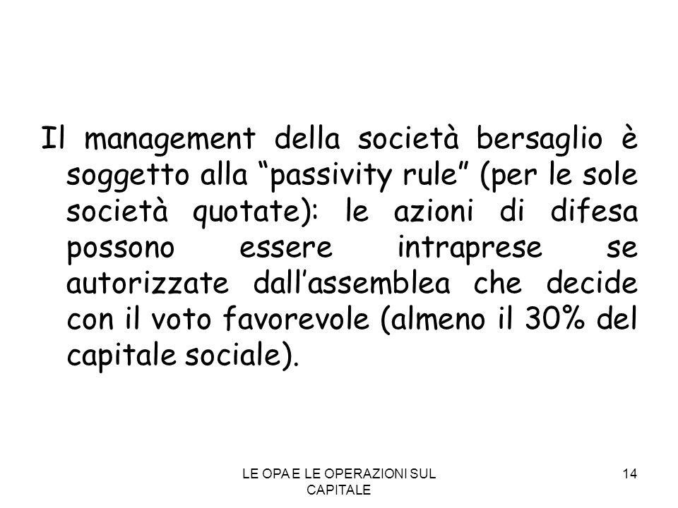 LE OPA E LE OPERAZIONI SUL CAPITALE 14 Il management della società bersaglio è soggetto alla passivity rule (per le sole società quotate): le azioni d