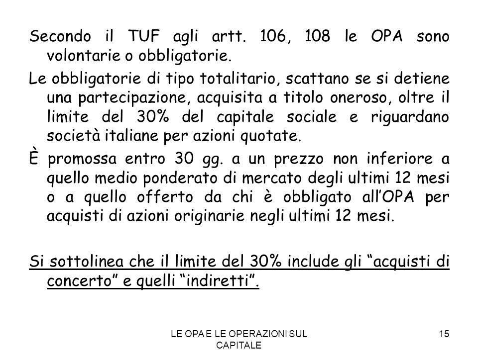 LE OPA E LE OPERAZIONI SUL CAPITALE 15 Secondo il TUF agli artt. 106, 108 le OPA sono volontarie o obbligatorie. Le obbligatorie di tipo totalitario,