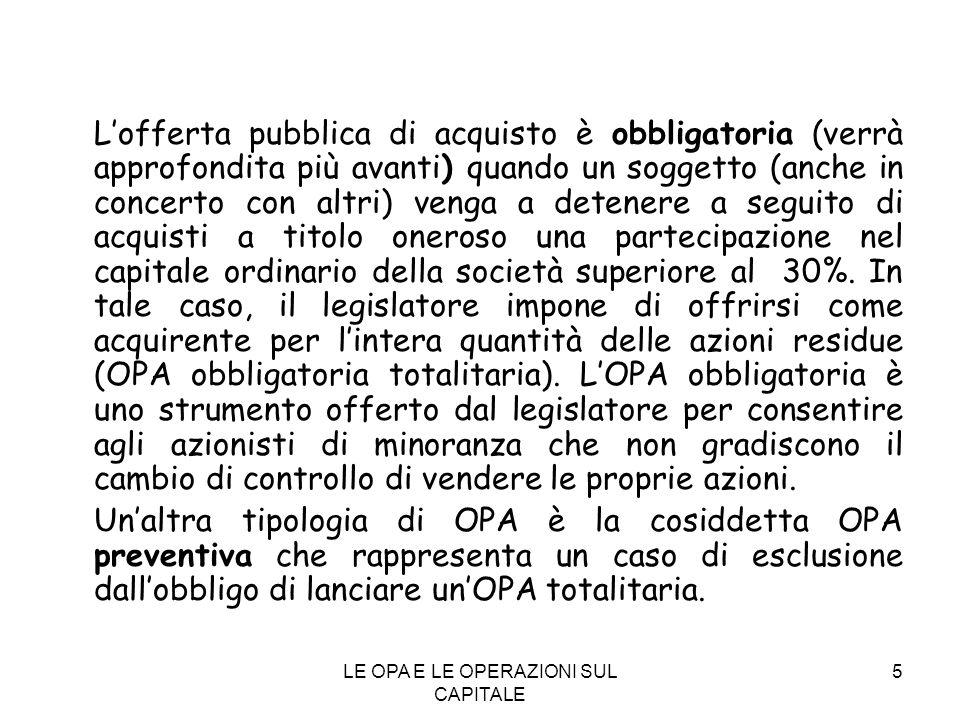 LE OPA E LE OPERAZIONI SUL CAPITALE 5 Lofferta pubblica di acquisto è obbligatoria (verrà approfondita più avanti) quando un soggetto (anche in concer