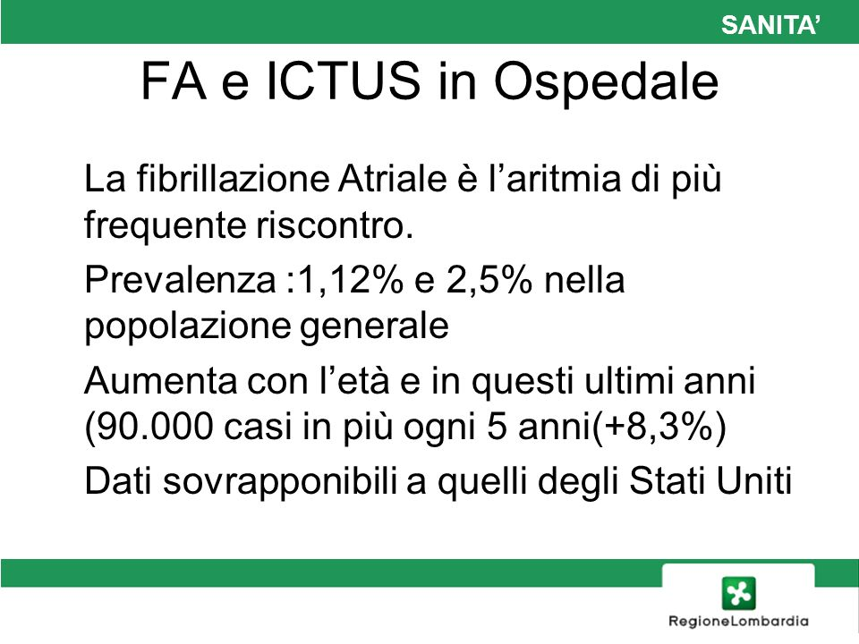 SANITA FA e ICTUS in Ospedale La fibrillazione Atriale è laritmia di più frequente riscontro. Prevalenza :1,12% e 2,5% nella popolazione generale Aume
