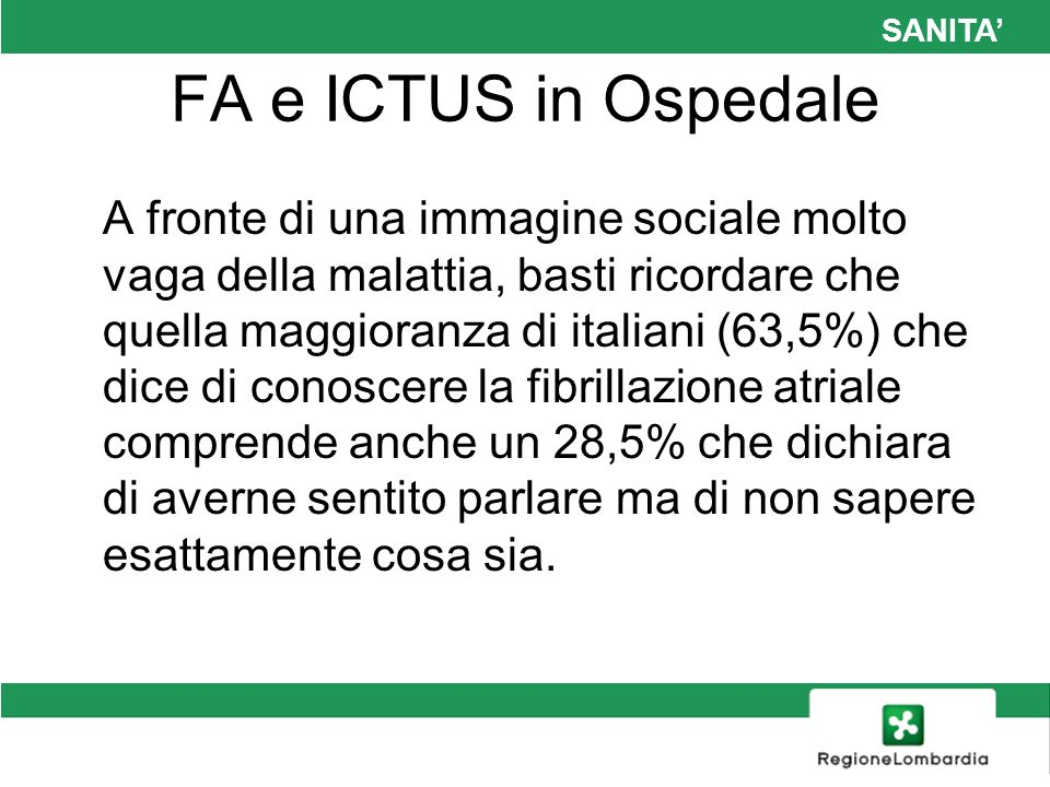 SANITA FA e ICTUS in Ospedale Uno studio italiano condotto nel 1999, lo studio FIRE26, ha dimostrato il notevole impatto della FA sulle strutture ospedaliere; in questo studio infatti la FA ha rappresentato l1,5% dei motivi di accesso al Pronto Soccorso e il 3,3% di tutti i ricoveri ospedalieri nel periodo di osservazione di un mese.