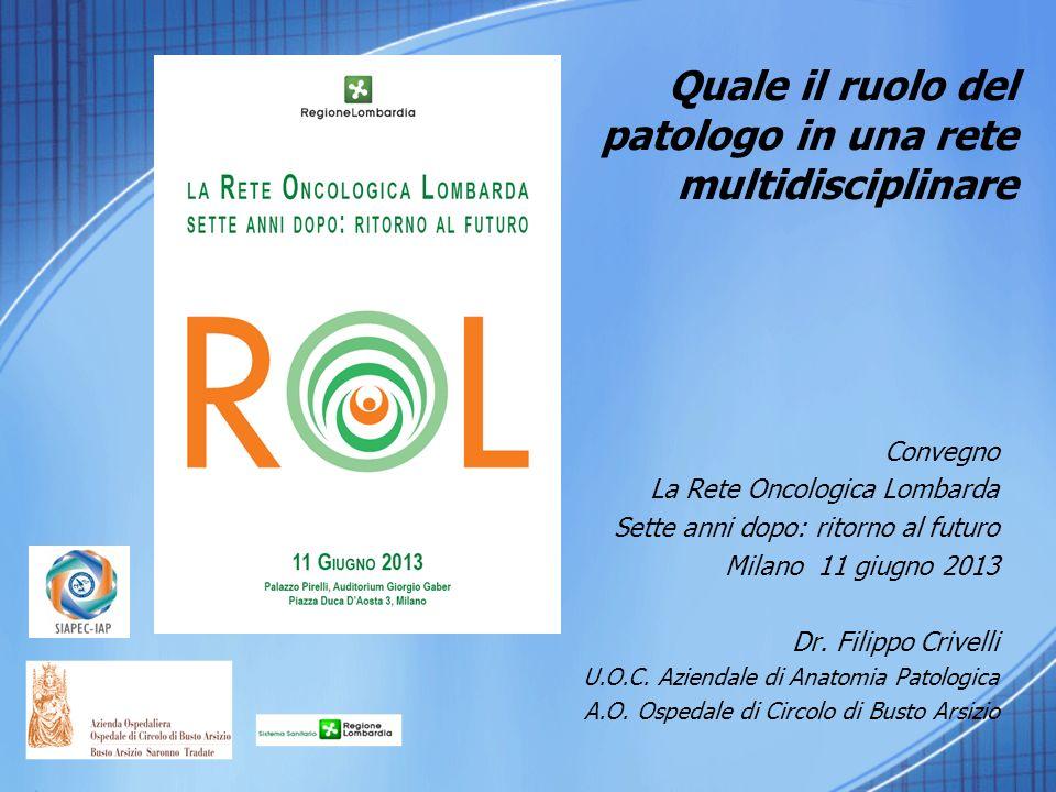 Quale il ruolo del patologo in una rete multidisciplinare Convegno La Rete Oncologica Lombarda Sette anni dopo: ritorno al futuro Milano 11 giugno 2013 Dr.