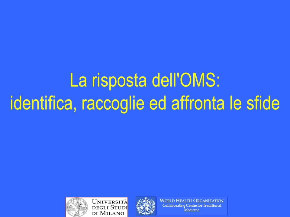 La risposta dell OMS: identifica, raccoglie ed affronta le sfide W ORLD H EALTH O RGANIZATION Collaborating Centre for Traditional Medicine
