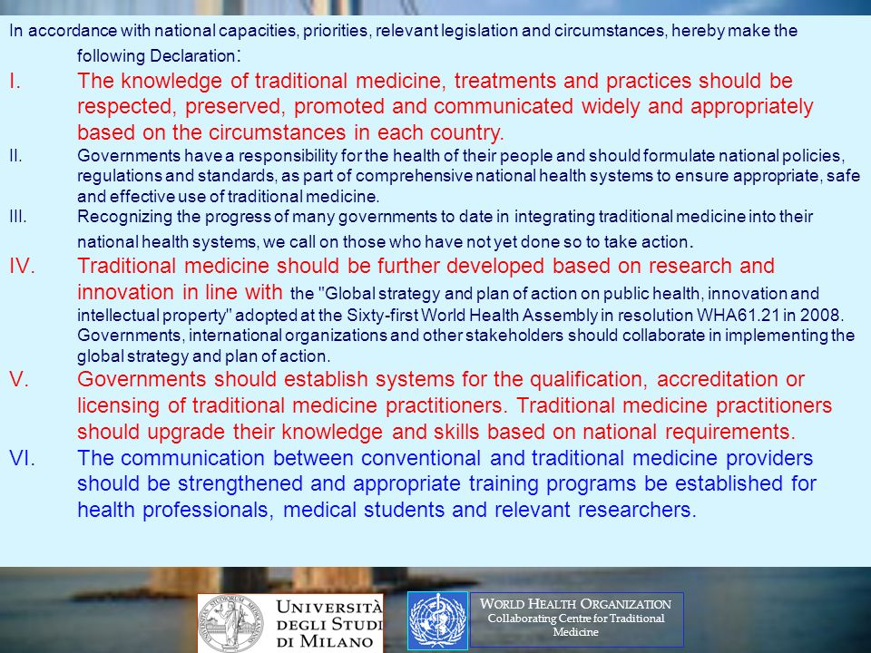 In accordance with national capacities, priorities, relevant legislation and circumstances, hereby make the following Declaration : I.The knowledge of traditional medicine, treatments and practices should be respected, preserved, promoted and communicated widely and appropriately based on the circumstances in each country.