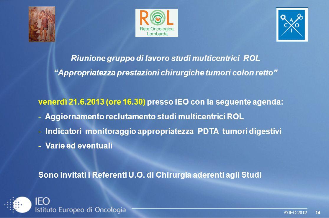 14© IEO 2012 Riunione gruppo di lavoro studi multicentrici ROL Appropriatezza prestazioni chirurgiche tumori colon retto venerdì 21.6.2013 (ore 16.30)