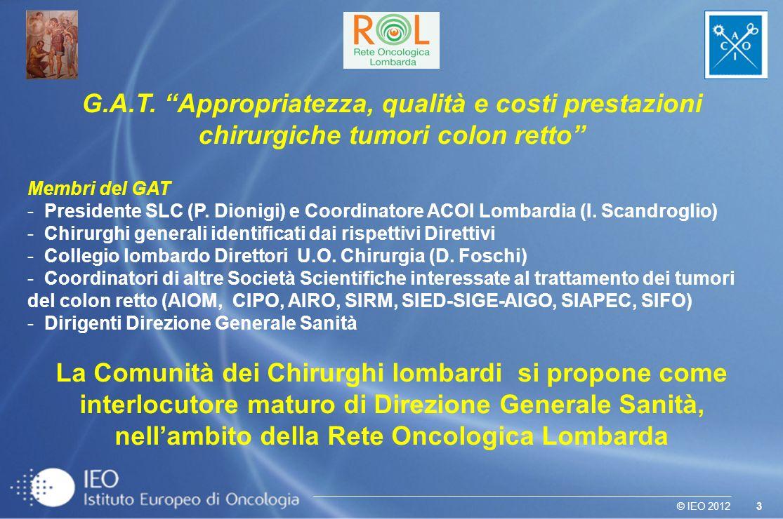 3© IEO 2012 G.A.T. Appropriatezza, qualità e costi prestazioni chirurgiche tumori colon retto Membri del GAT - Presidente SLC (P. Dionigi) e Coordinat