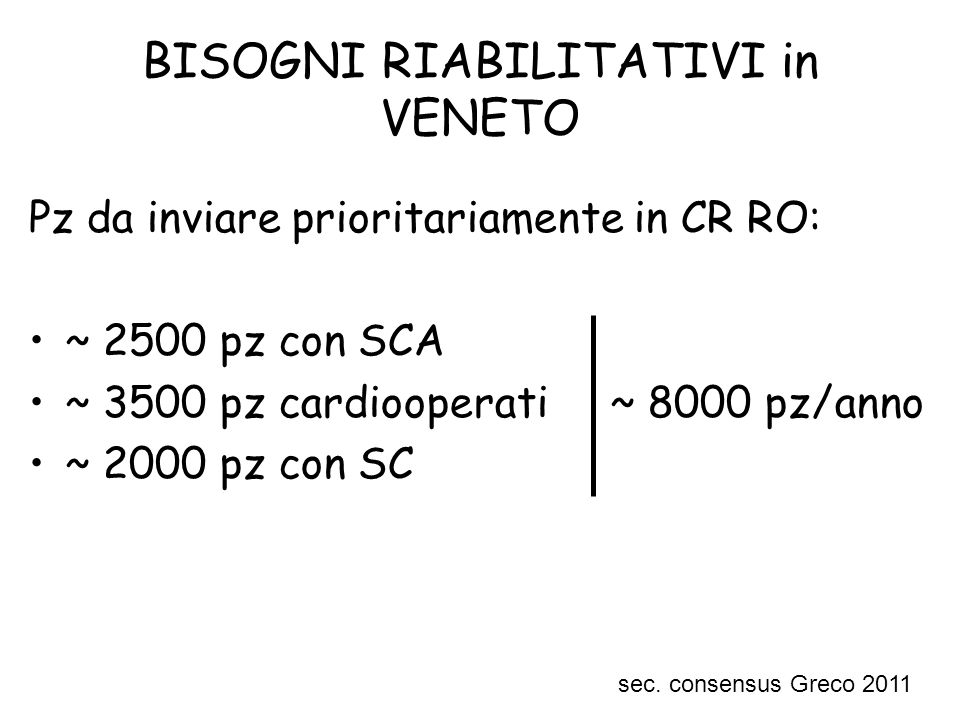 BISOGNI RIABILITATIVI in VENETO Pz da inviare prioritariamente in CR RO: ~ 2500 pz con SCA ~ 3500 pz cardiooperati ~ 8000 pz/anno ~ 2000 pz con SC sec.
