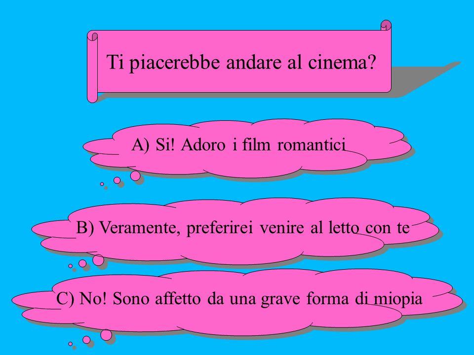 Ti piacerebbe andare al cinema? A) Si! Adoro i film romantici B) Veramente, preferirei venire al letto con te C) No! Sono affetto da una grave forma d