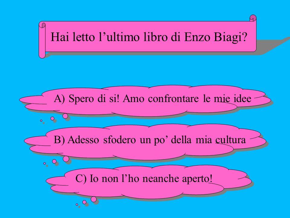 Hai letto lultimo libro di Enzo Biagi? A) Spero di si! Amo confrontare le mie idee B) Adesso sfodero un po della mia cultura C) Io non lho neanche ape