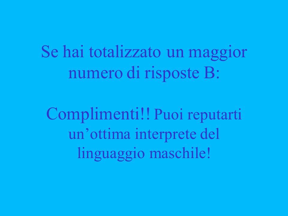 Se hai totalizzato un maggior numero di risposte B: Complimenti!! Puoi reputarti unottima interprete del linguaggio maschile!