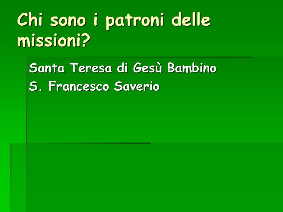 Chi sono i patroni delle missioni? Santa Teresa di Gesù Bambino S. Francesco Saverio