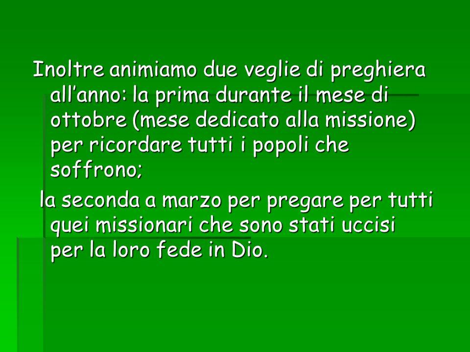 Inoltre animiamo due veglie di preghiera allanno: la prima durante il mese di ottobre (mese dedicato alla missione) per ricordare tutti i popoli che s