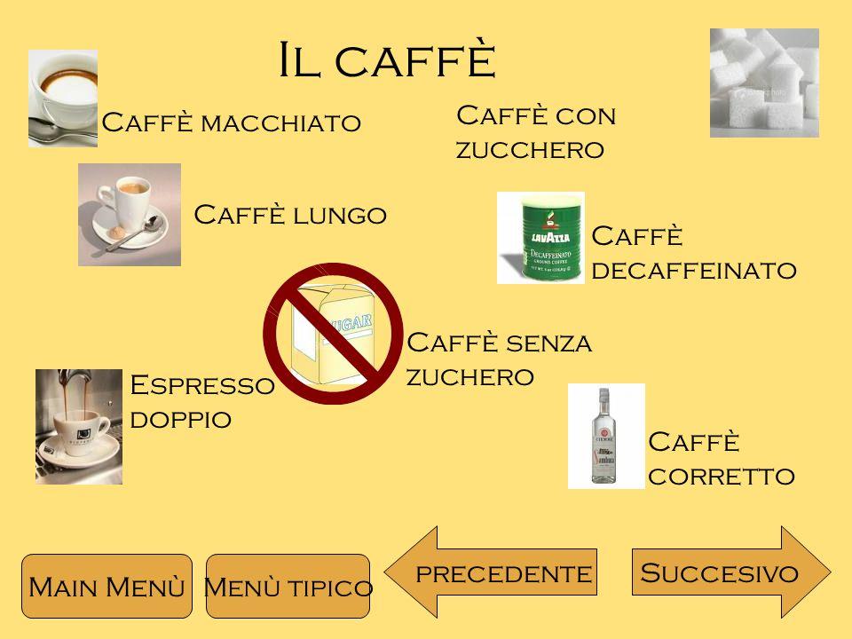 Il caffè Caffè macchiato Caffè lungo Caffè con zucchero Caffè decaffeinato Caffè senza zuchero Caffè corretto Espresso doppio Main Menù Succesivoprecedente Menù tipico