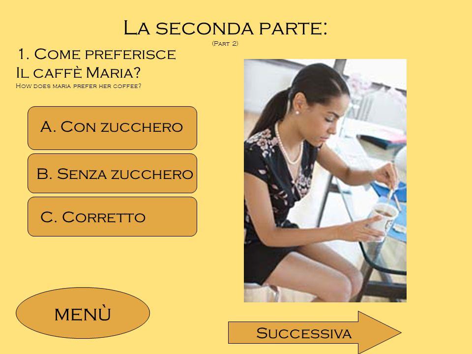 La seconda parte: (Part 2) 1. Come preferisce Il caffè Maria? How does maria prefer her coffee? A. Con zucchero B. Senza zucchero C. Corretto menù Suc
