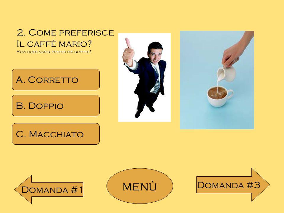 2. Come preferisce Il caffè mario? How does mario prefer his coffee? A. Corretto B. Doppio C. Macchiato menù Domanda #1 Domanda #3
