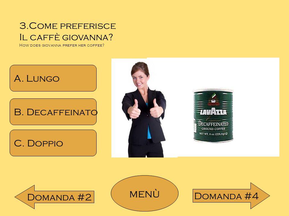 3.Come preferisce Il caffè giovanna? How does giovanna prefer her coffee? A. Lungo B. Decaffeinato C. Doppio menù Domanda #2 Domanda #4